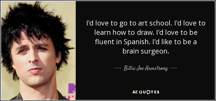 I'd love to go to art school. I'd love to learn how to draw. I'd love to be fluent in Spanish. I'd like to be a brain surgeon. - Billie Joe Armstrong