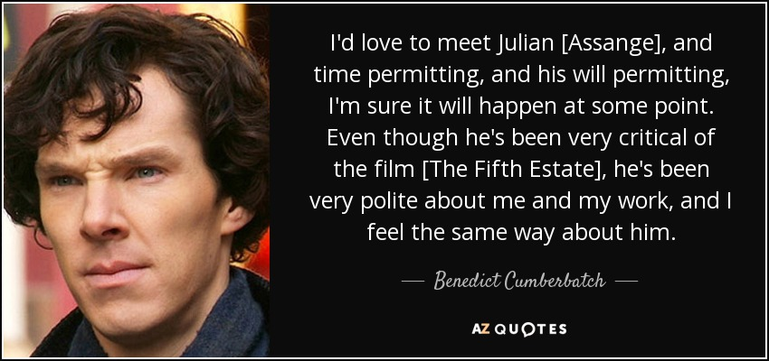 I'd love to meet Julian [Assange], and time permitting, and his will permitting, I'm sure it will happen at some point. Even though he's been very critical of the film [The Fifth Estate], he's been very polite about me and my work, and I feel the same way about him. - Benedict Cumberbatch