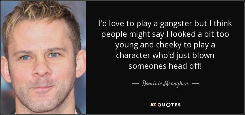 I'd love to play a gangster but I think people might say I looked a bit too young and cheeky to play a character who'd just blown someones head off! - Dominic Monaghan