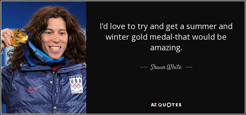 I'd love to try and get a summer and winter gold medal-that would be amazing. - Shaun White