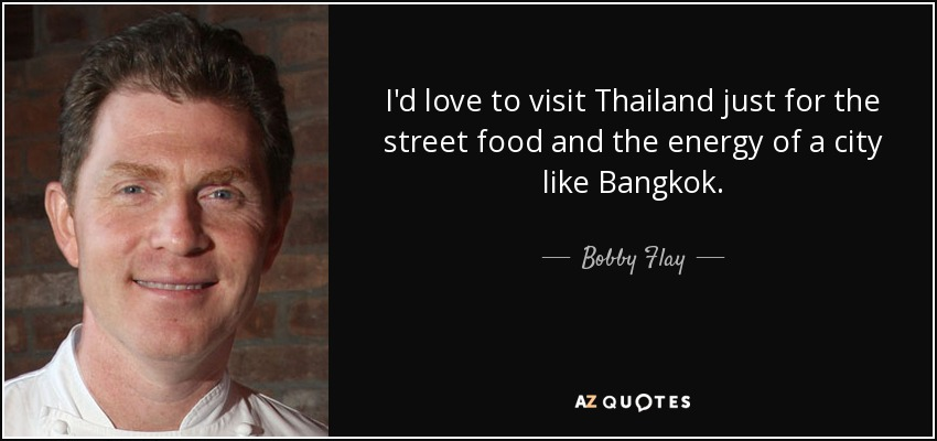 I'd love to visit Thailand just for the street food and the energy of a city like Bangkok. - Bobby Flay