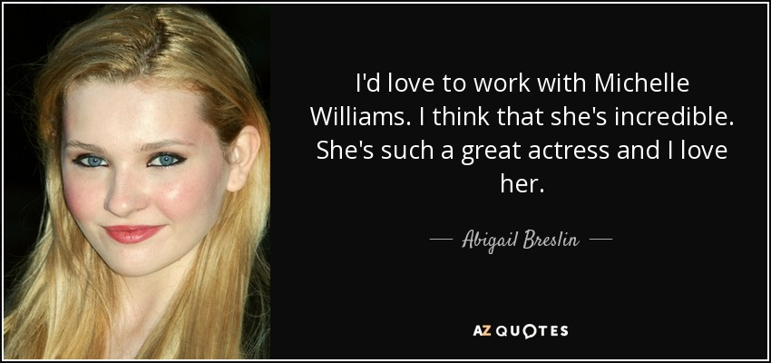 Abigail Breslin Quote Id Love To Work With Michelle Williams I