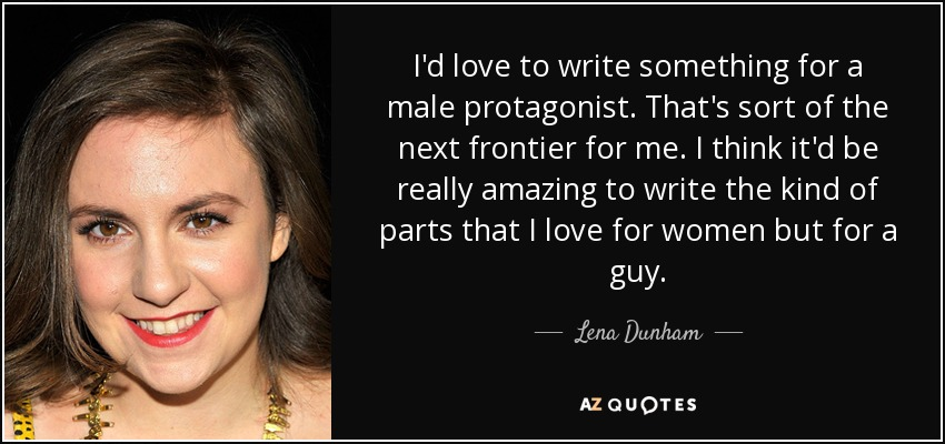 I'd love to write something for a male protagonist. That's sort of the next frontier for me. I think it'd be really amazing to write the kind of parts that I love for women but for a guy. - Lena Dunham