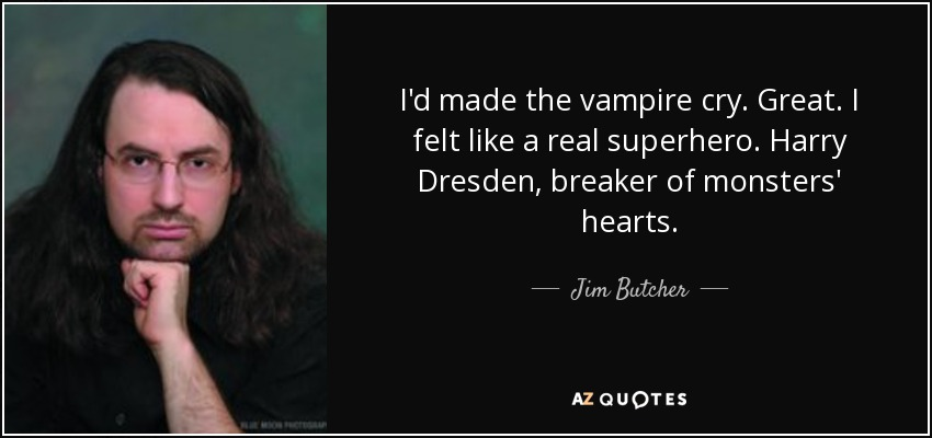 I'd made the vampire cry. Great. I felt like a real superhero. Harry Dresden, breaker of monsters' hearts. - Jim Butcher