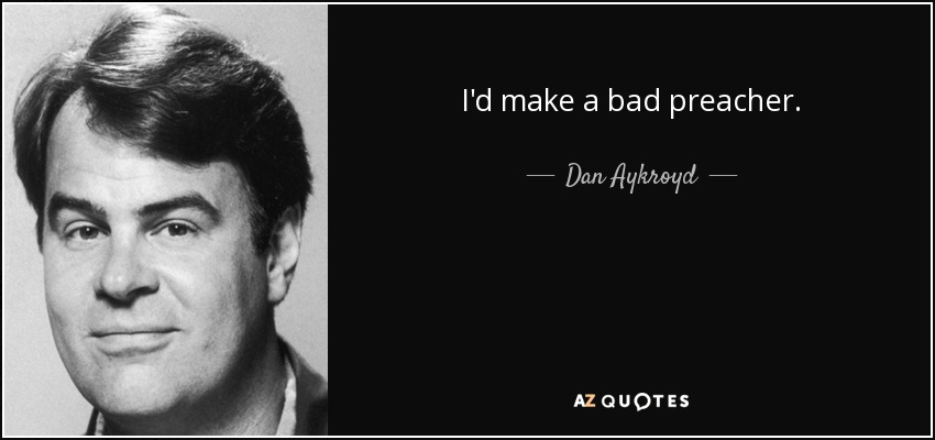 I'd make a bad preacher. - Dan Aykroyd