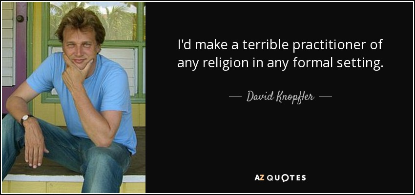 I'd make a terrible practitioner of any religion in any formal setting. - David Knopfler