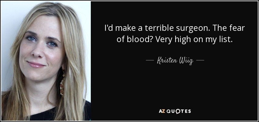 I'd make a terrible surgeon. The fear of blood? Very high on my list. - Kristen Wiig