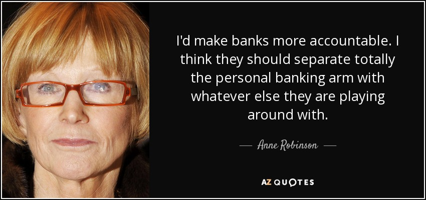 I'd make banks more accountable. I think they should separate totally the personal banking arm with whatever else they are playing around with. - Anne Robinson