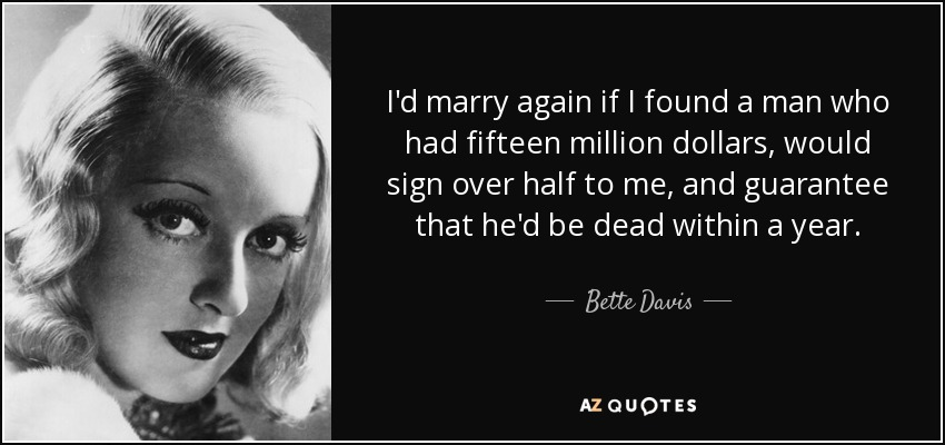 I'd marry again if I found a man who had fifteen million dollars, would sign over half to me, and guarantee that he'd be dead within a year. - Bette Davis