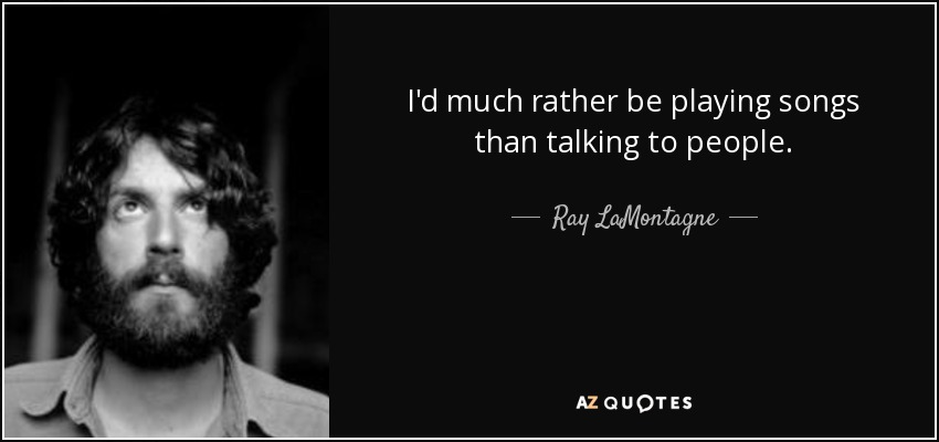 I'd much rather be playing songs than talking to people. - Ray LaMontagne