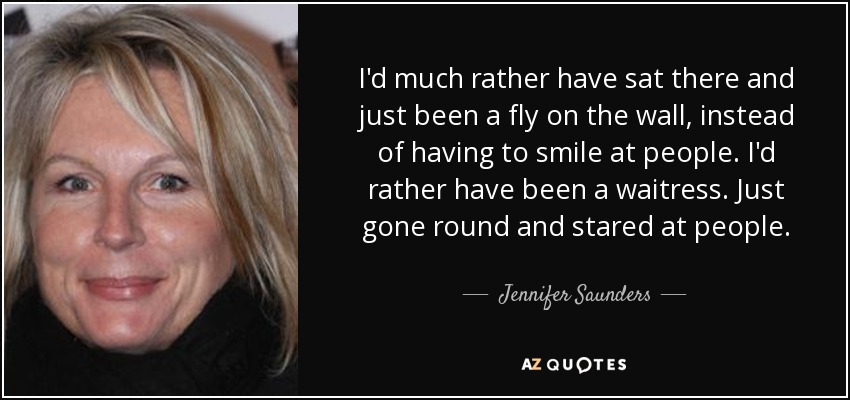 I'd much rather have sat there and just been a fly on the wall, instead of having to smile at people. I'd rather have been a waitress. Just gone round and stared at people. - Jennifer Saunders