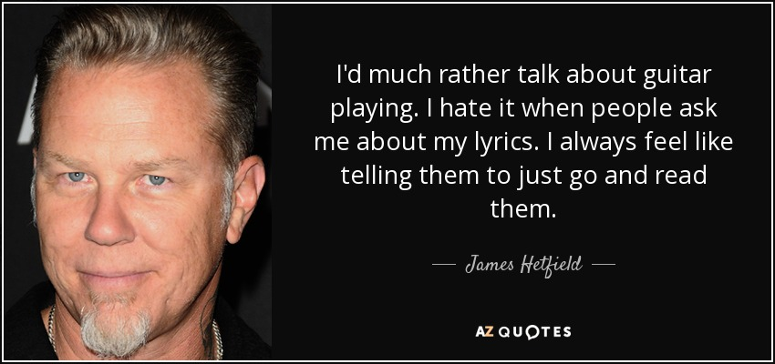 I'd much rather talk about guitar playing. I hate it when people ask me about my lyrics. I always feel like telling them to just go and read them. - James Hetfield