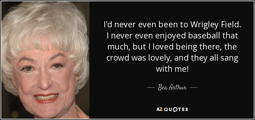 I'd never even been to Wrigley Field. I never even enjoyed baseball that much, but I loved being there, the crowd was lovely, and they all sang with me! - Bea Arthur