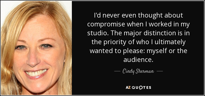 I'd never even thought about compromise when I worked in my studio. The major distinction is in the priority of who I ultimately wanted to please: myself or the audience. - Cindy Sherman