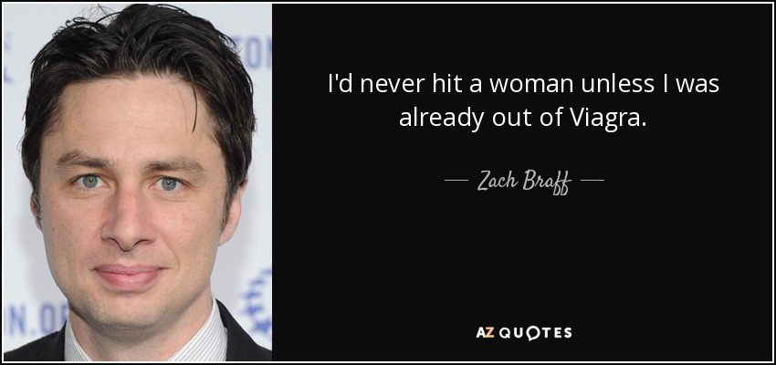 I'd never hit a woman unless I was already out of Viagra. - Zach Braff