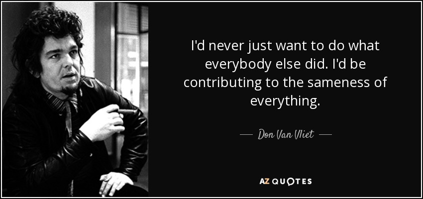 I'd never just want to do what everybody else did. I'd be contributing to the sameness of everything. - Don Van Vliet