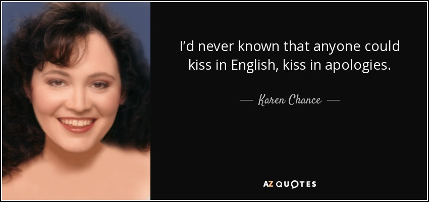I'd never known that anyone could kiss in English, kiss in apologies. - Karen Chance