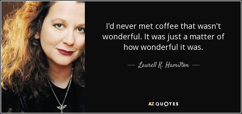 I'd never met coffee that wasn't wonderful. It was just a matter of how wonderful it was. - Laurell K. Hamilton