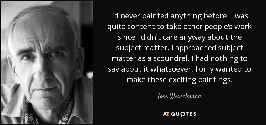 I'd never painted anything before. I was quite content to take other people's work since I didn't care anyway about the subject matter. I approached subject matter as a scoundrel. I had nothing to say about it whatsoever. I only wanted to make these exciting paintings. - Tom Wesselmann
