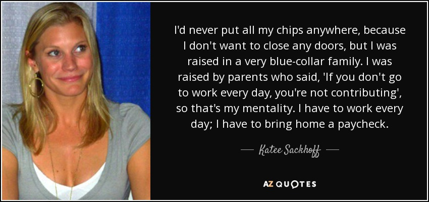 I'd never put all my chips anywhere, because I don't want to close any doors, but I was raised in a very blue-collar family. I was raised by parents who said, 'If you don't go to work every day, you're not contributing', so that's my mentality. I have to work every day; I have to bring home a paycheck. - Katee Sackhoff