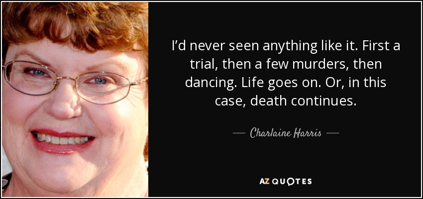 I'd never seen anything like it. First a trial, then a few murders, then dancing. Life goes on. Or, in this case, death continues. - Charlaine Harris