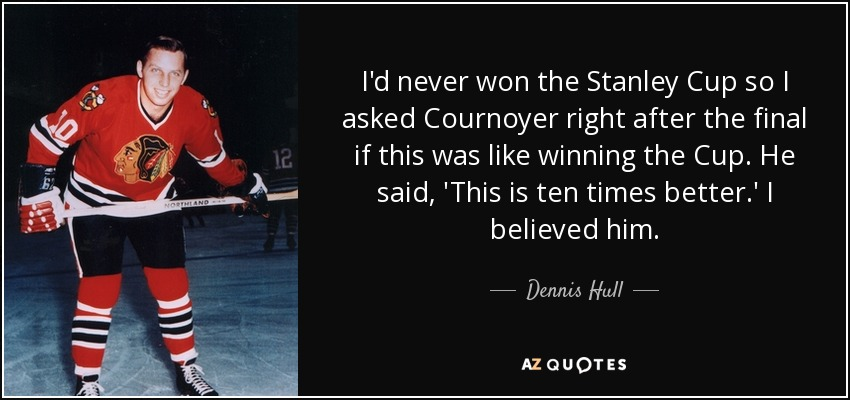 I'd never won the Stanley Cup so I asked Cournoyer right after the final if this was like winning the Cup. He said, 'This is ten times better.' I believed him. - Dennis Hull