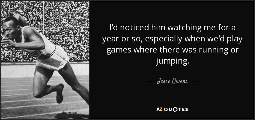 I'd noticed him watching me for a year or so, especially when we'd play games where there was running or jumping. - Jesse Owens