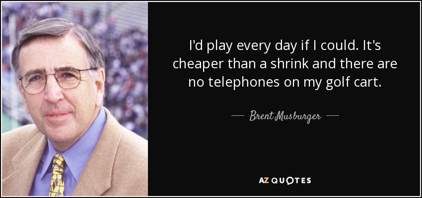 I'd play every day if I could. It's cheaper than a shrink and there are no telephones on my golf cart. - Brent Musburger