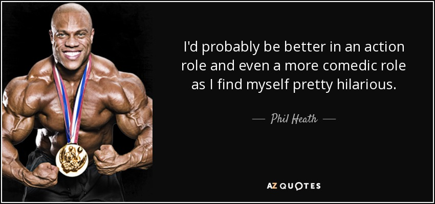 I'd probably be better in an action role and even a more comedic role as I find myself pretty hilarious. - Phil Heath