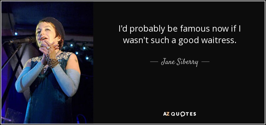 I'd probably be famous now if I wasn't such a good waitress. - Jane Siberry