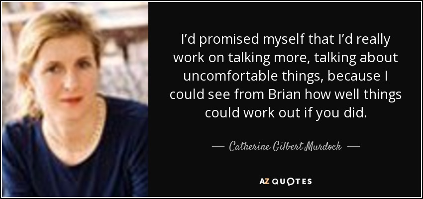 I'd promised myself that I'd really work on talking more, talking about uncomfortable things, because I could see from Brian how well things could work out if you did. - Catherine Gilbert Murdock