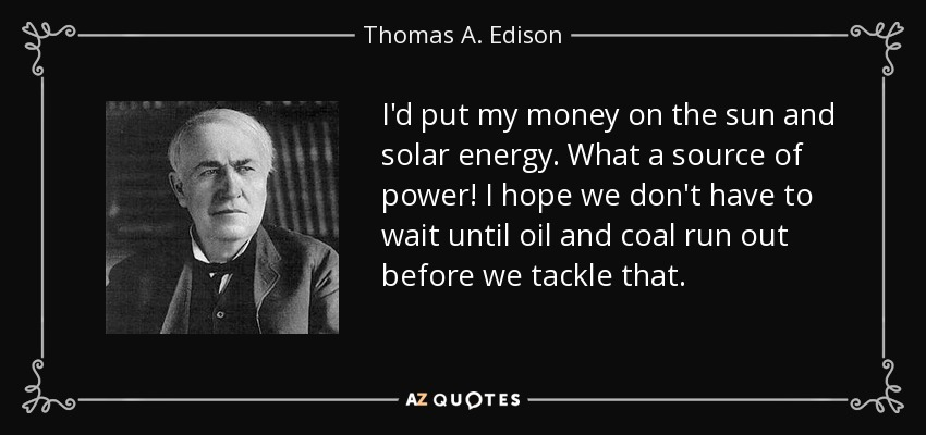 I'd put my money on the sun and solar energy. What a source of power! I hope we don't have to wait until oil and coal run out before we tackle that. - Thomas A. Edison