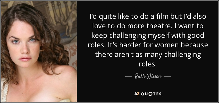I'd quite like to do a film but I'd also love to do more theatre. I want to keep challenging myself with good roles. It's harder for women because there aren't as many challenging roles. - Ruth Wilson