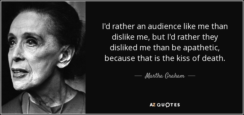 I'd rather an audience like me than dislike me, but I'd rather they disliked me than be apathetic, because that is the kiss of death. - Martha Graham