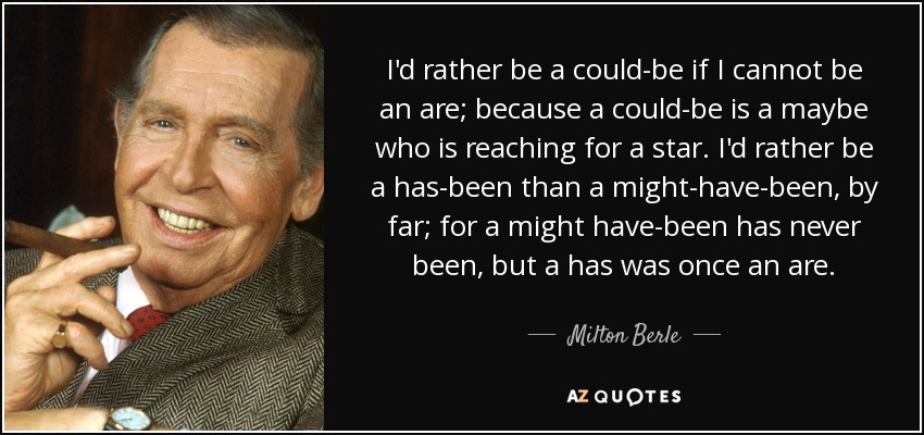 I'd rather be a could-be if I cannot be an are; because a could-be is a maybe who is reaching for a star. I'd rather be a has-been than a might-have-been, by far; for a might have-been has never been, but a has was once an are. - Milton Berle