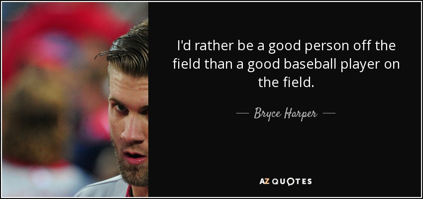 I'd rather be a good person off the field than a good baseball player on the field. - Bryce Harper