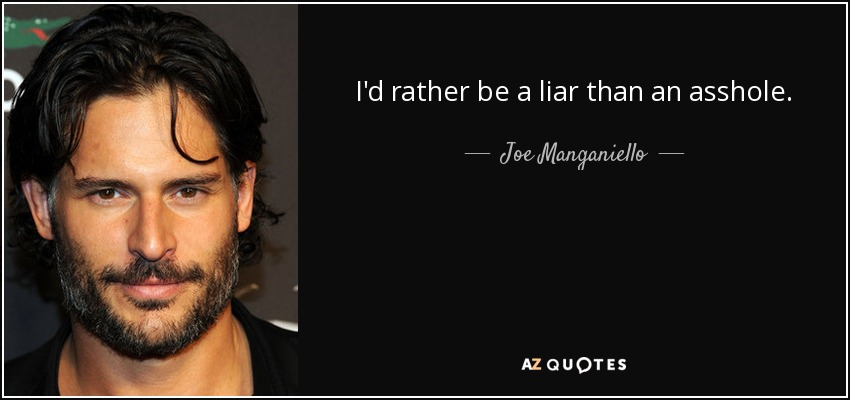 I'd rather be a liar than an asshole. - Joe Manganiello
