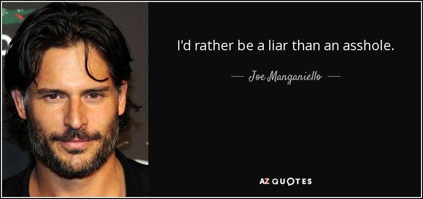 I'd rather be a liar than an asshole. - Joe Manganiello