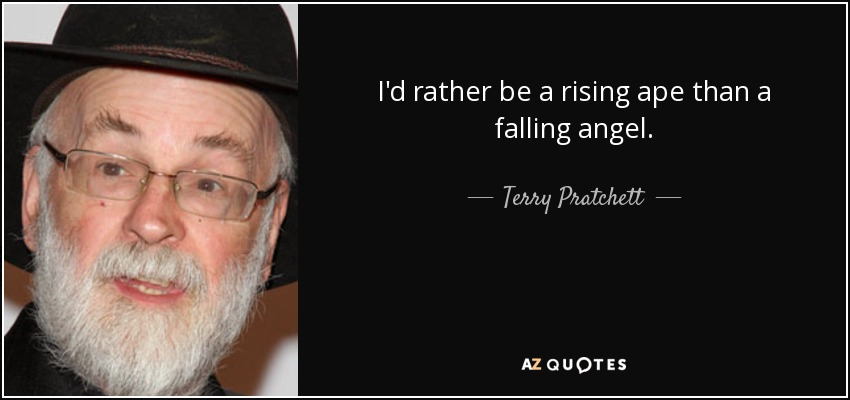 I'd rather be a rising ape than a falling angel. - Terry Pratchett