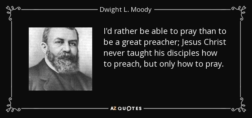 I'd rather be able to pray than to be a great preacher; Jesus Christ never taught his disciples how to preach, but only how to pray. - Dwight L. Moody