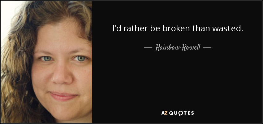 I'd rather be broken than wasted. - Rainbow Rowell
