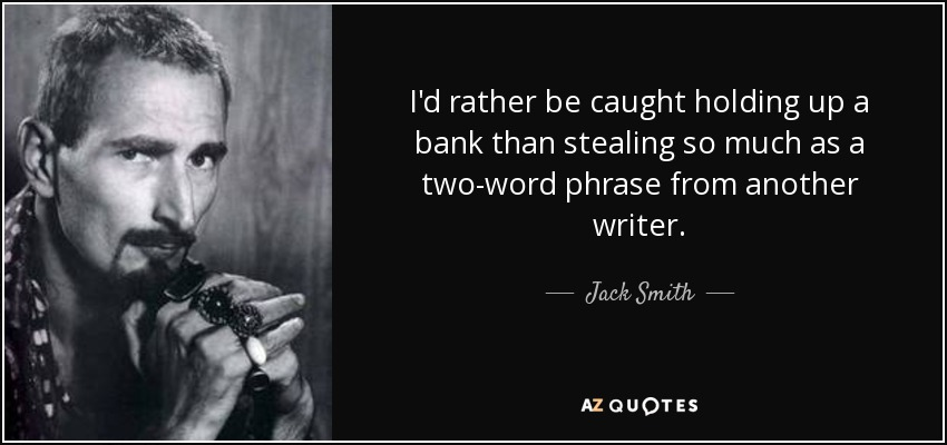 I'd rather be caught holding up a bank than stealing so much as a two-word phrase from another writer. - Jack Smith