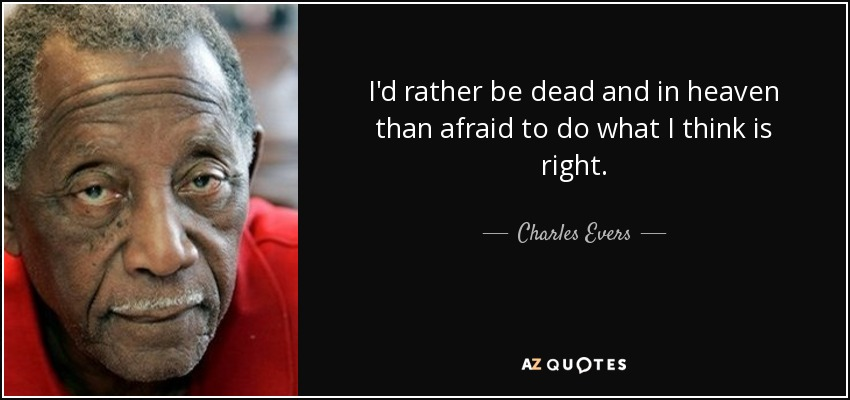 I'd rather be dead and in heaven than afraid to do what I think is right. - Charles Evers
