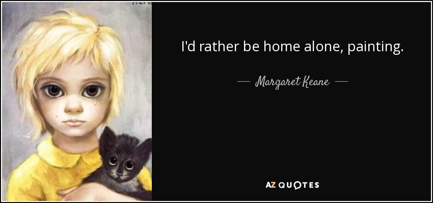 Margaret Keane Quote Id Rather Be Home Alone Painting