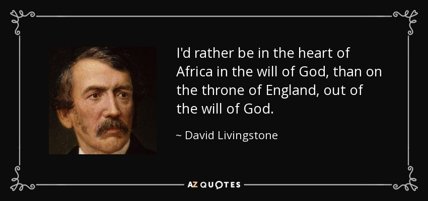 I'd rather be in the heart of Africa in the will of God, than on the throne of England, out of the will of God. - David Livingstone
