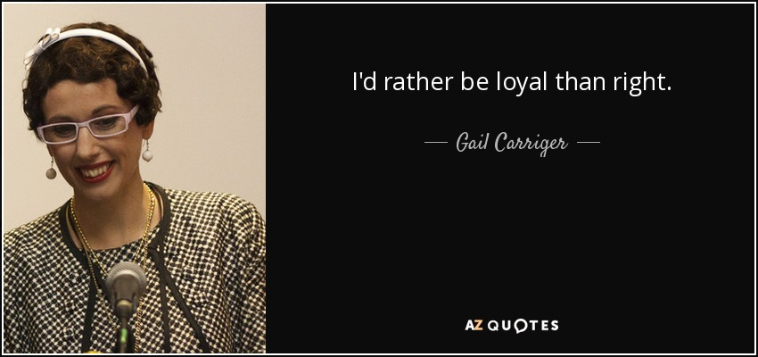 I'd rather be loyal than right. - Gail Carriger