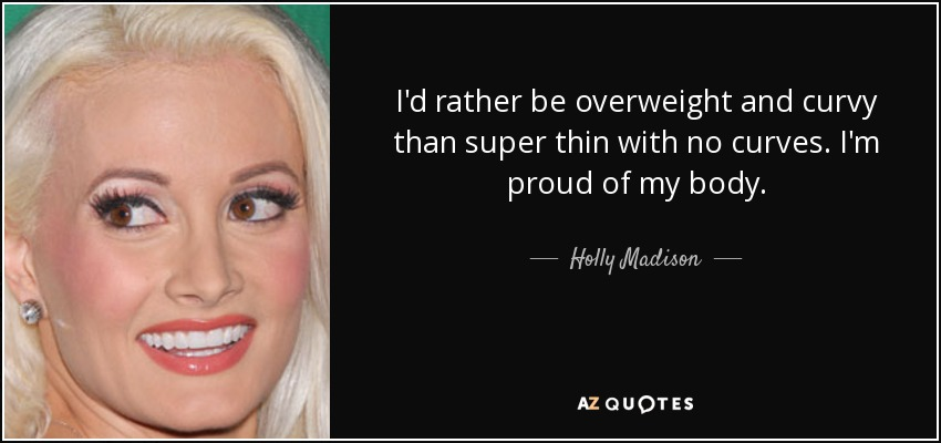 I'd rather be overweight and curvy than super thin with no curves. I'm proud of my body. - Holly Madison