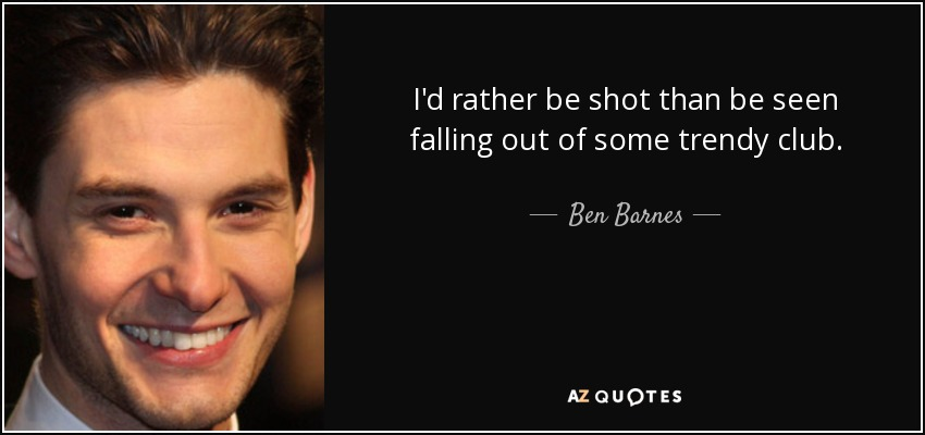 I'd rather be shot than be seen falling out of some trendy club. - Ben Barnes
