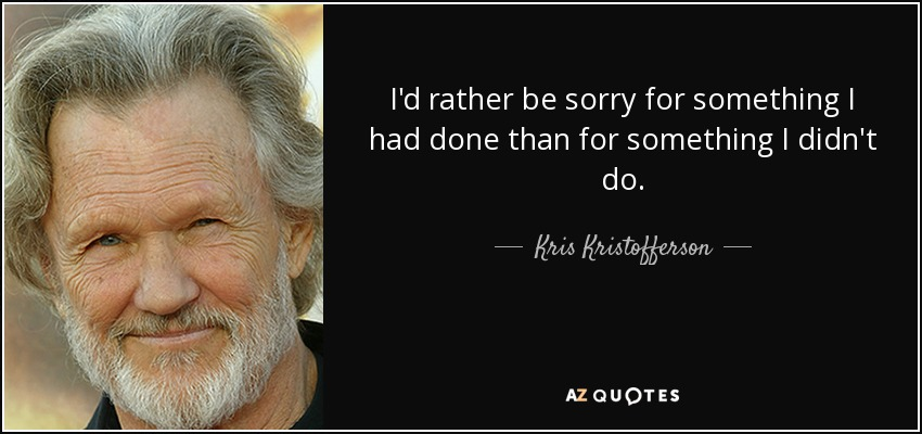 I'd rather be sorry for something I had done than for something I didn't do. - Kris Kristofferson