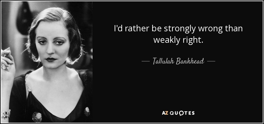 I'd rather be strongly wrong than weakly right. - Tallulah Bankhead